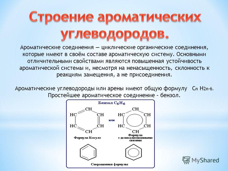 Ароматические соединения циклические органические соединения, которые имеют в своём составе ароматическую систему. Основными отличительными свойствами являются повышенная устойчивость ароматической системы и, несмотря на ненасыщенность, склонность к