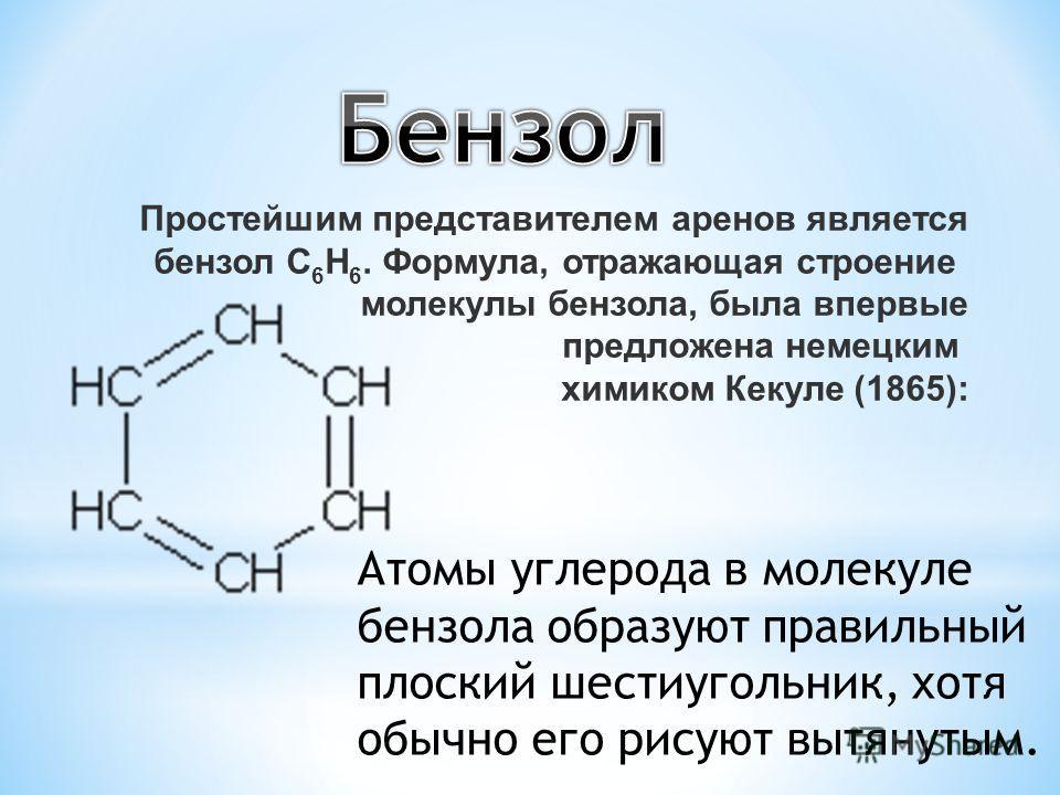 Простейшим представителем аренов является бензол С 6 Н 6. Формула, отражающая строение молекулы бензола, была впервые предложена немецким химиком Кекуле (1865): Атомы углерода в молекуле бензола образуют правильный плоский шестиугольник, хотя обычно