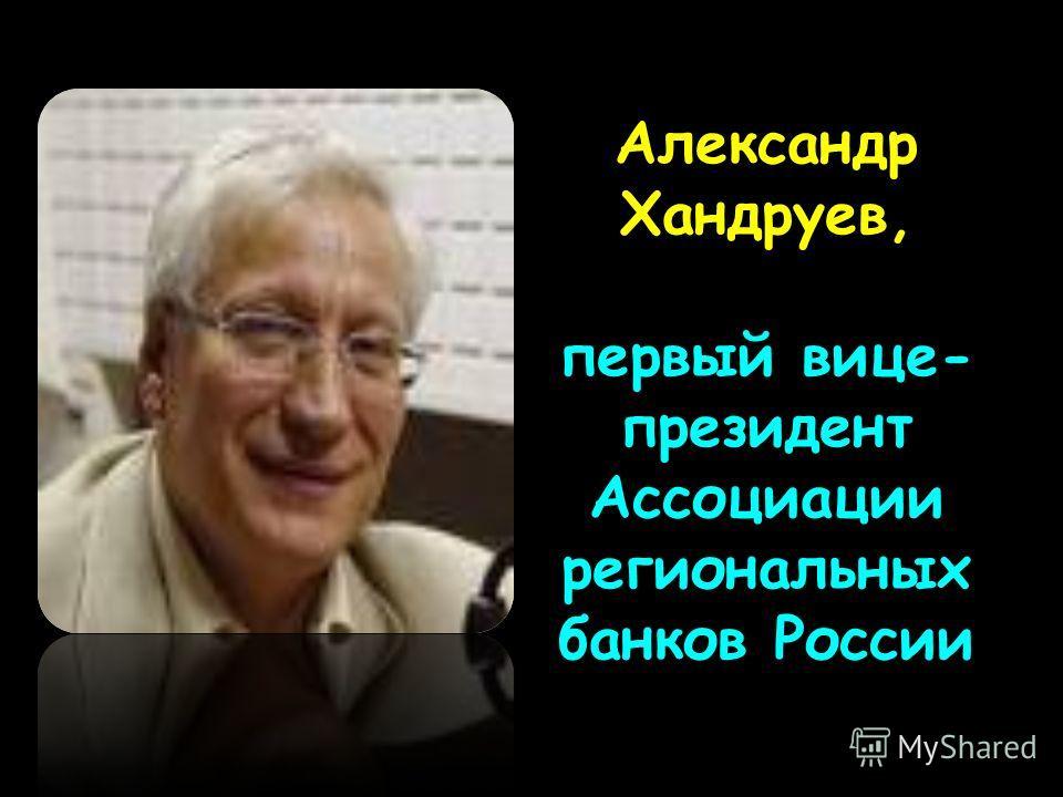 Александр Хандруев, первый вице- президент Ассоциации региональных банков России