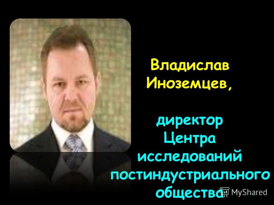 Владислав Иноземцев, директор Центра исследований постиндустриального общества