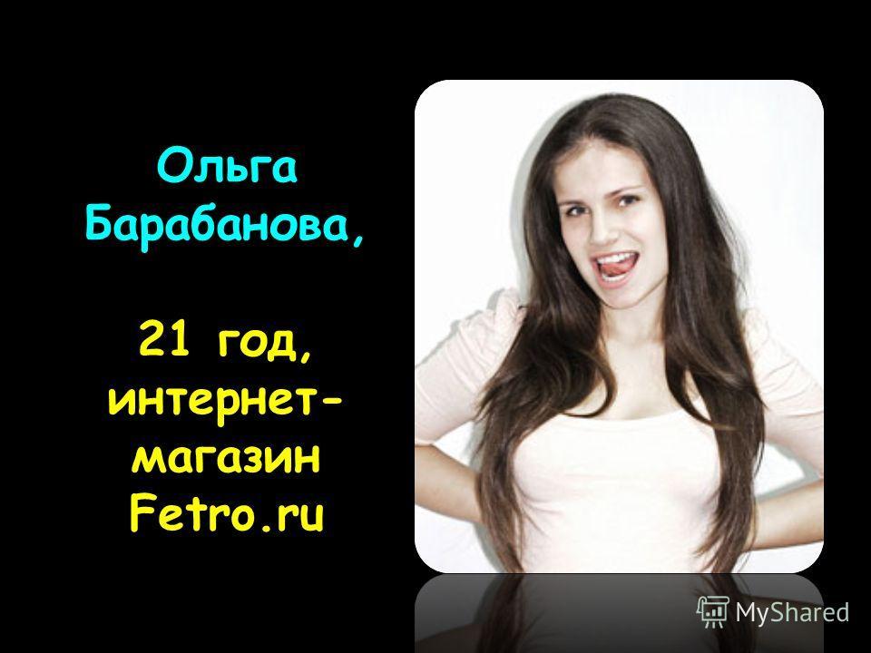 Ольга Барабанова, 21 год, интернет- магазин Fetro.ru