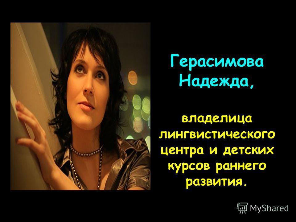 Герасимова Надежда, владелица лингвистического центра и детских курсов раннего развития.