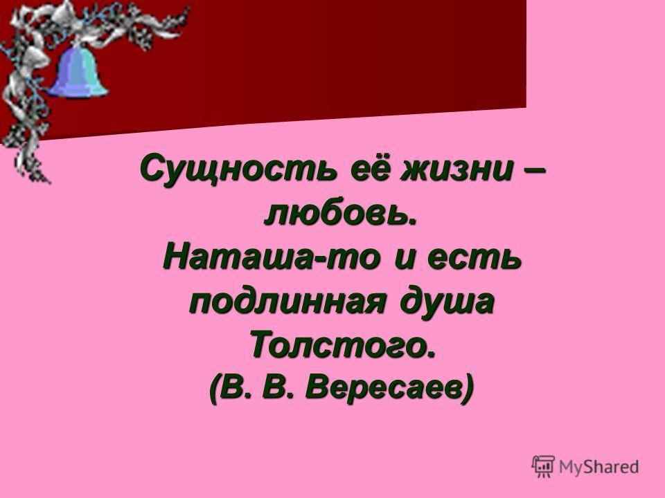 Сущность её жизни – любовь. Наташа-то и есть подлинная душа Толстого. (В. В. Вересаев)