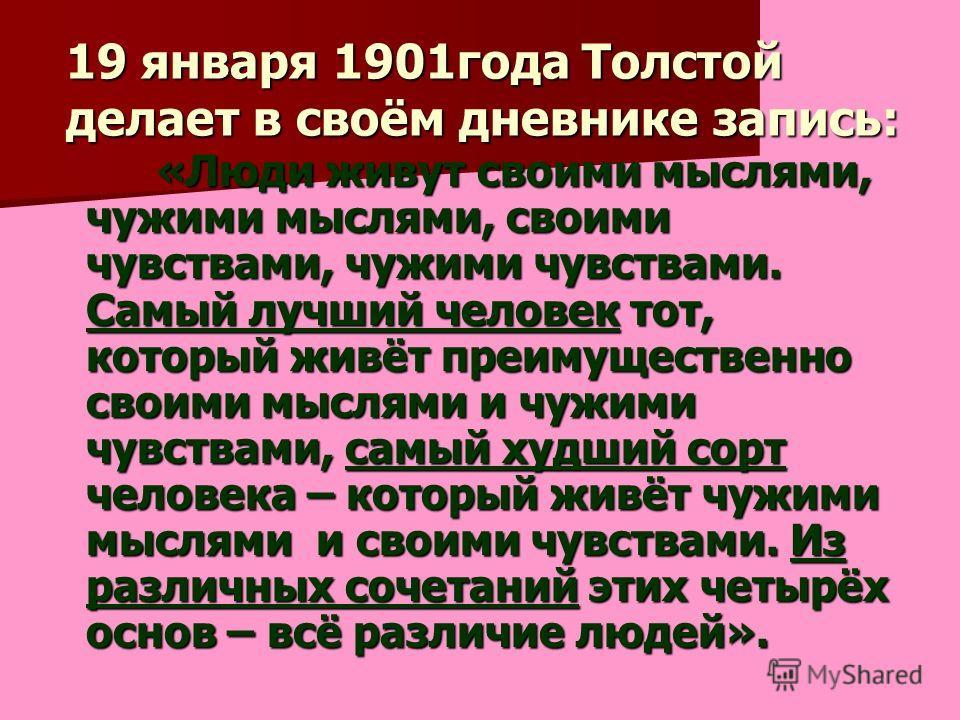 19 января 1901года Толстой делает в своём дневнике запись: «Люди живут своими мыслями, чужими мыслями, своими чувствами, чужими чувствами. Самый лучший человек тот, который живёт преимущественно своими мыслями и чужими чувствами, самый худший сорт че