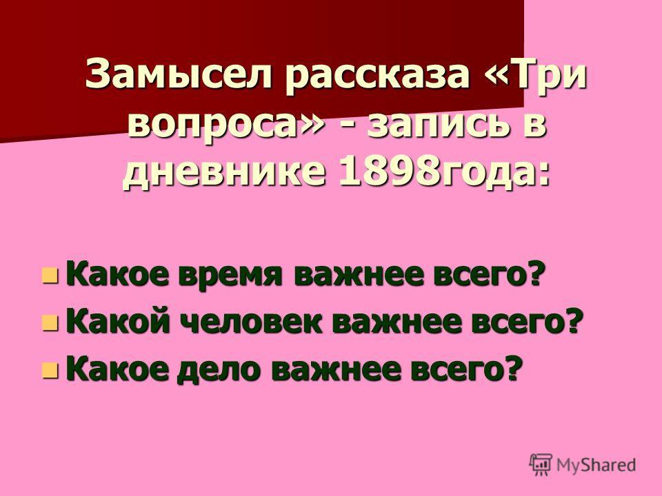 Замысел рассказа «Три вопроса» - запись в дневнике 1898года: Какое время важнее всего? Какое время важнее всего? Какой человек важнее всего? Какой человек важнее всего? Какое дело важнее всего? Какое дело важнее всего?