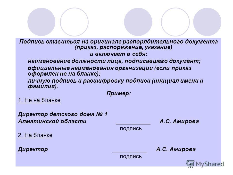 Подпись ставиться на оригинале распорядительного документа (приказ, распоряжение, указание) и включает в себя: наименование должности лица, подписавшего документ; официальные наименования организации (если приказ оформлен не на бланке); личную подпис