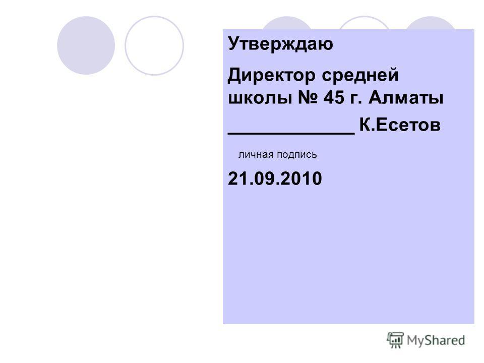 Утверждаю Директор средней школы 45 г. Алматы ____________ К.Есетов личная подпись 21.09.2010