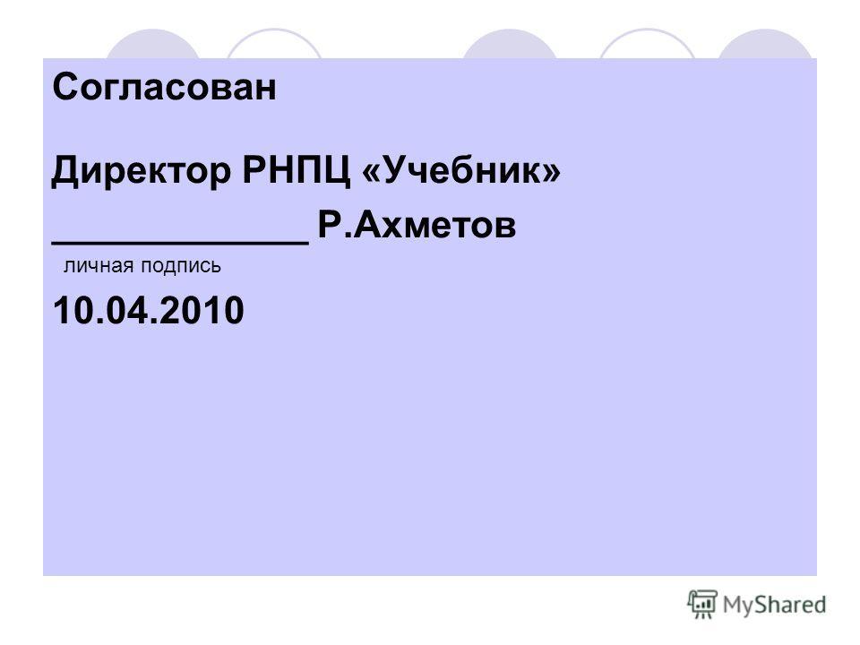 Согласован Директор РНПЦ «Учебник» ____________ Р.Ахметов личная подпись 10.04.2010