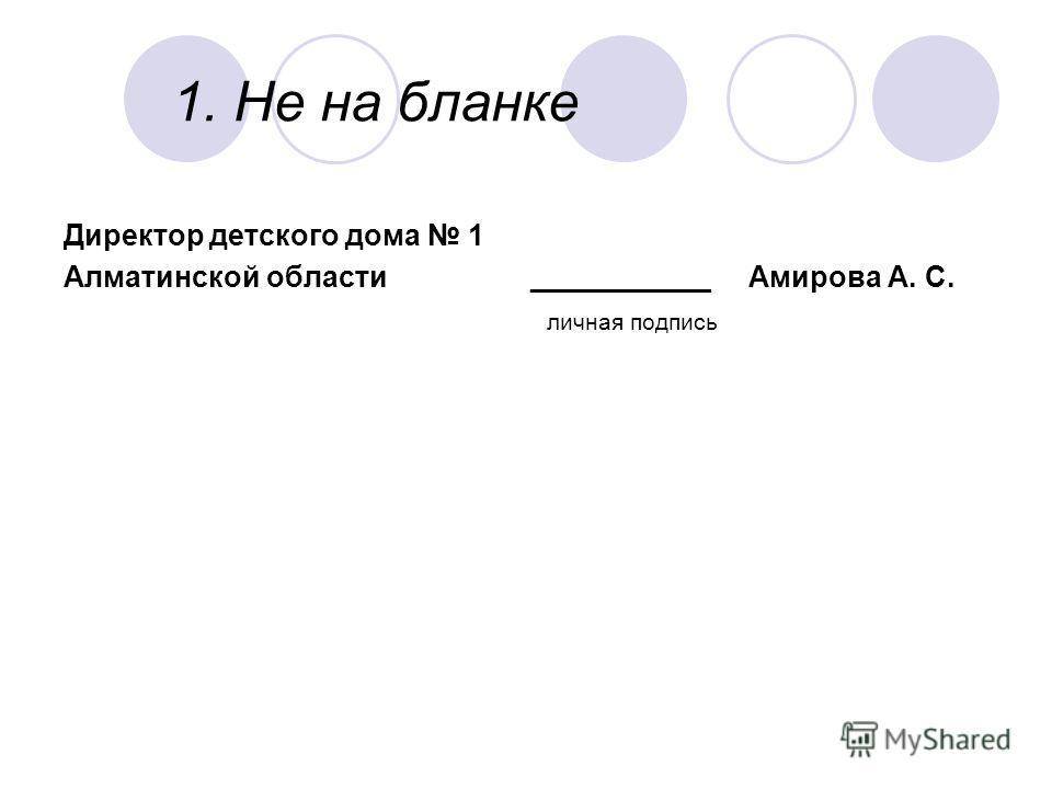 1. Не на бланке Директор детского дома 1 Алматинской области ___________ Амирова А. С. личная подпись