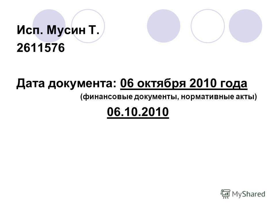 Исп. Мусин Т. 2611576 Дата документа: 06 октября 2010 года (финансовые документы, нормативные акты) 06.10.2010