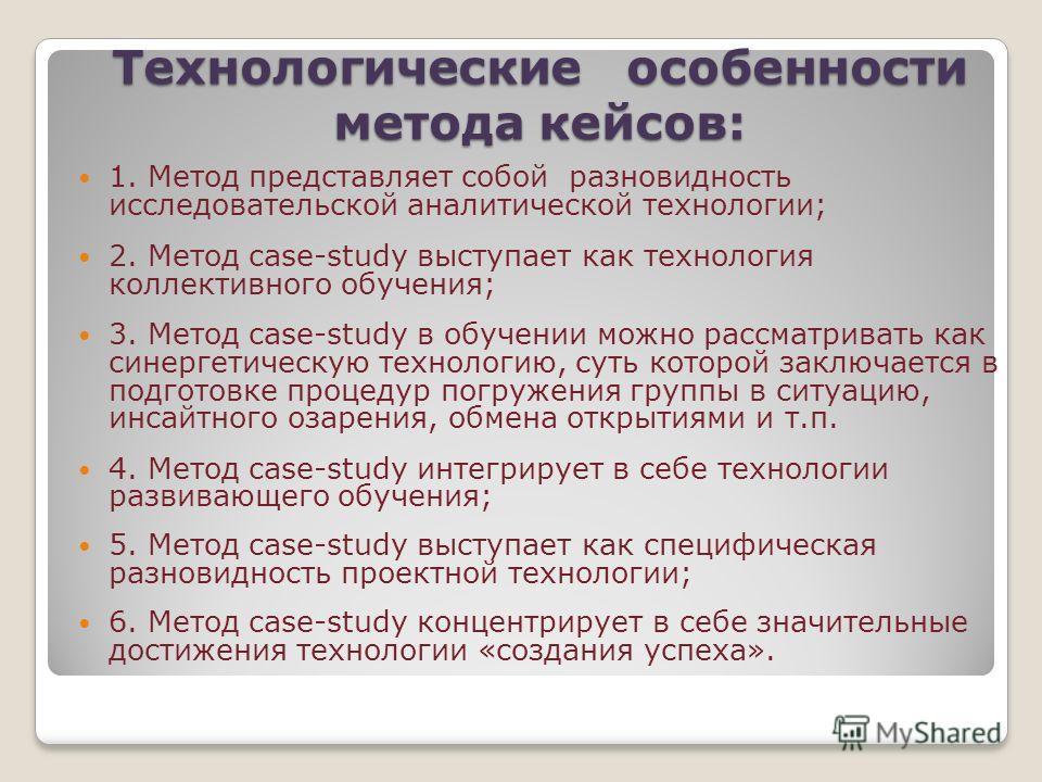 Технологические особенности метода кейсов: 1. Метод представляет собой разновидность исследовательской аналитической технологии; 2. Метод case-study выступает как технология коллективного обучения; 3. Метод case-study в обучении можно рассматривать к
