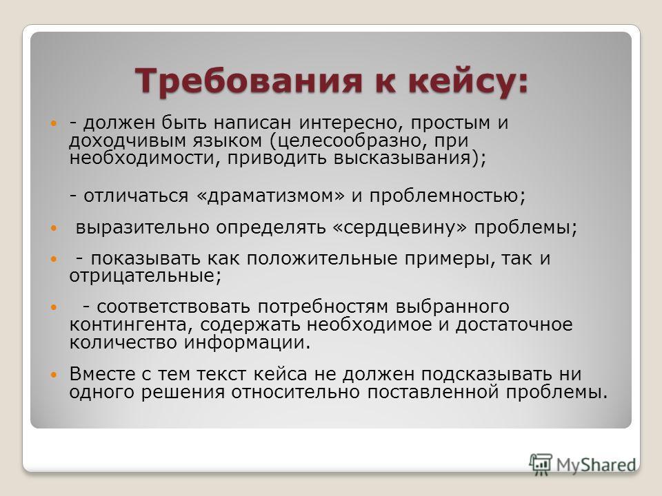 Требования к кейсу: - должен быть написан интересно, простым и доходчивым языком (целесообразно, при необходимости, приводить высказывания); - отличаться «драматизмом» и проблемностью; выразительно определять «сердцевину» проблемы; - показывать как п