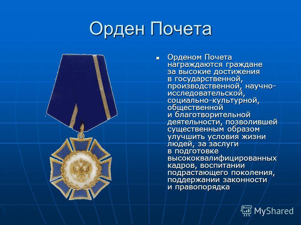 Орден Почета Орденом Почета награждаются граждане за высокие достижения в государственной, производственной, научно- исследовательской, социально-культурной, общественной и благотворительной деятельности, позволившей существенным образом улучшить усл