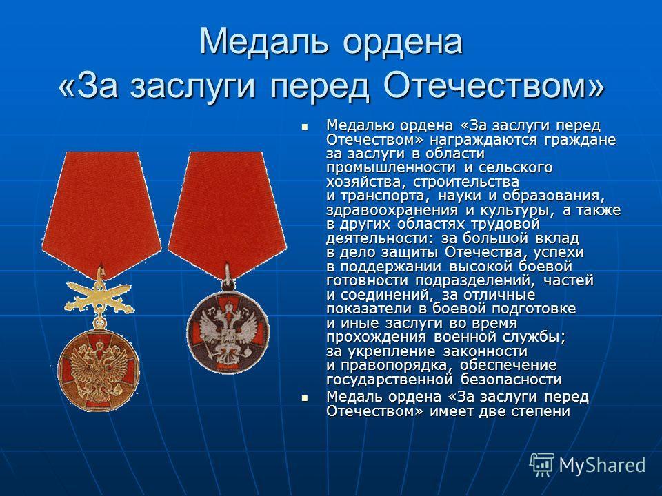 Медаль ордена «За заслуги перед Отечеством» Медалью ордена «За заслуги перед Отечеством» награждаются граждане за заслуги в области промышленности и сельского хозяйства, строительства и транспорта, науки и образования, здравоохранения и культуры, а т