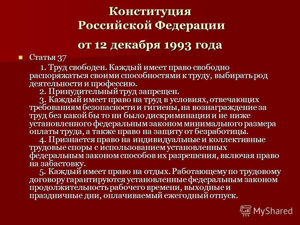 Конституция Российской Федерации от 12 декабря 1993 года Статья 37 Статья 37 1. Труд свободен. Каждый имеет право свободно распоряжаться своими способностями к труду, выбирать род деятельности и профессию. 2. Принудительный труд запрещен. 3. Каждый и