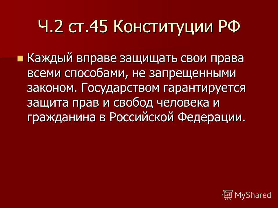 Ч.2 ст.45 Конституции РФ Каждый вправе защищать свои права всеми способами, не запрещенными законом. Государством гарантируется защита прав и свобод человека и гражданина в Российской Федерации. Каждый вправе защищать свои права всеми способами, не з