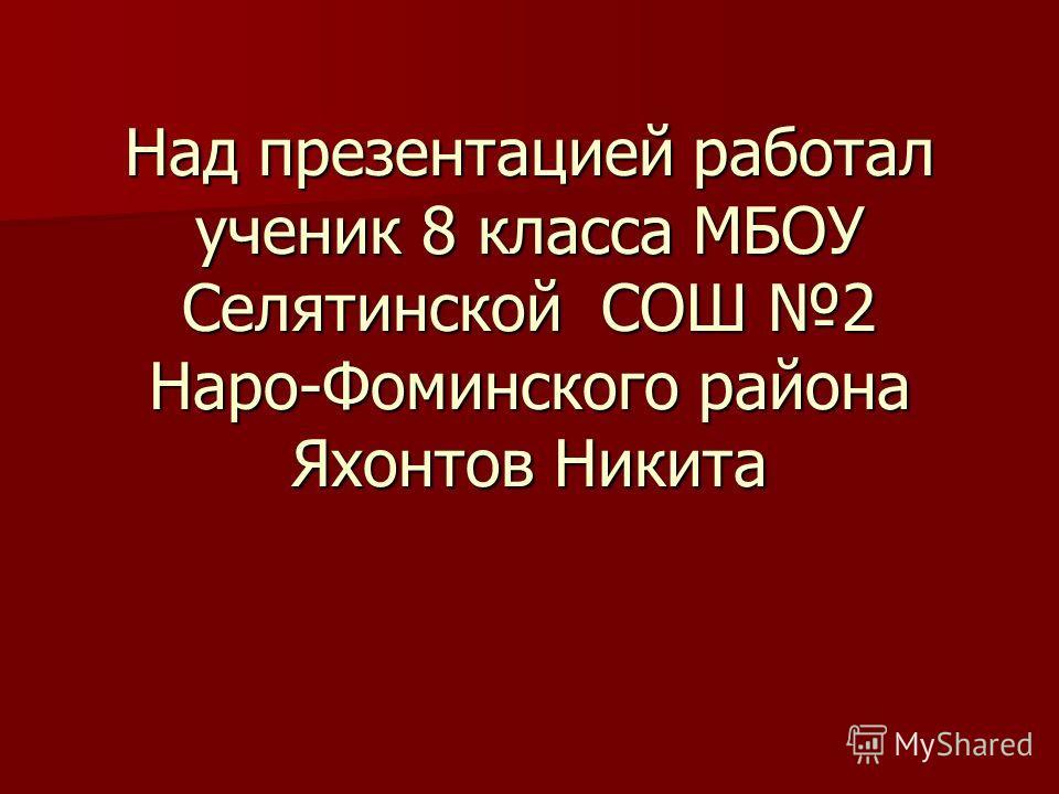 Над презентацией работал ученик 8 класса МБОУ Селятинской СОШ 2 Наро-Фоминского района Яхонтов Никита