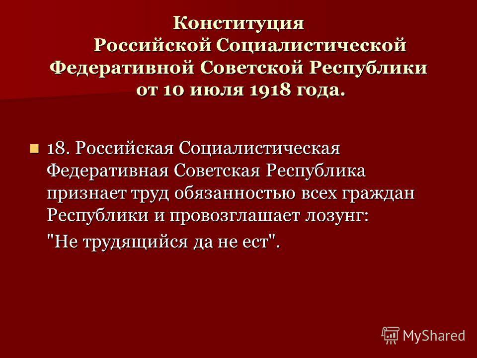 Конституция Российской Социалистической Федеративной Советской Республики от 10 июля 1918 года. 18. Российская Социалистическая Федеративная Советская Республика признает труд обязанностью всех граждан Республики и провозглашает лозунг: 18. Российска
