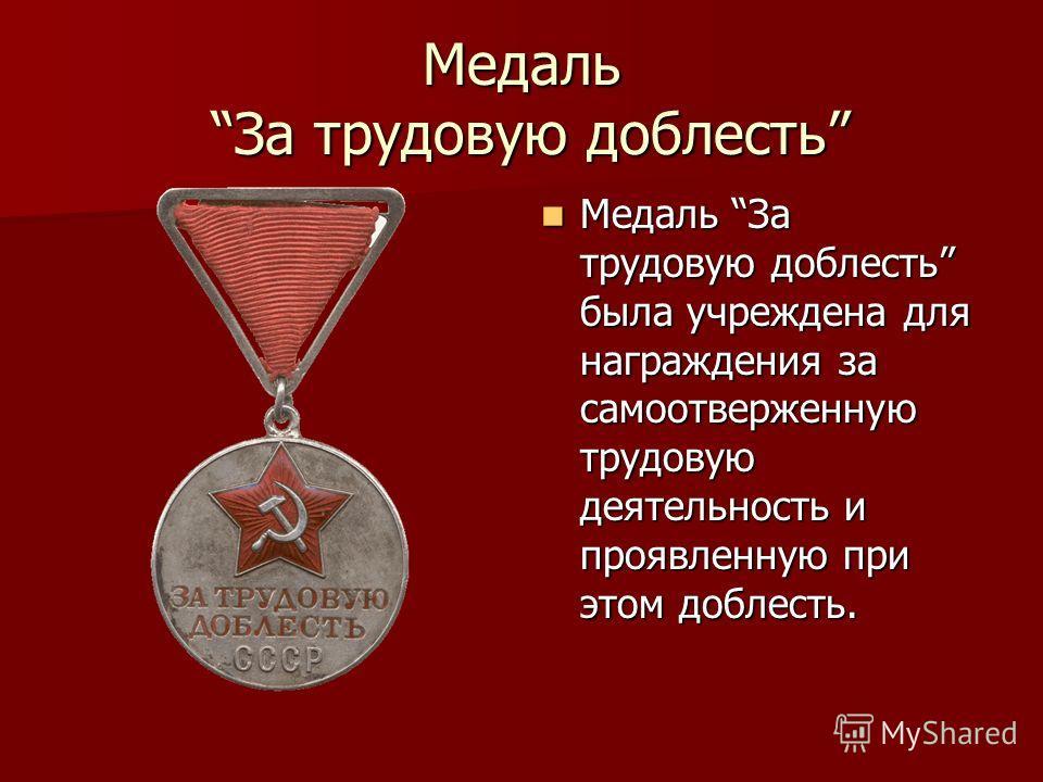 Медаль За трудовую доблесть Медаль За трудовую доблесть была учреждена для награждения за самоотверженную трудовую деятельность и проявленную при этом доблесть. Медаль За трудовую доблесть была учреждена для награждения за самоотверженную трудовую де