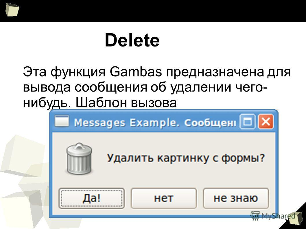 11 Delete Эта функция Gambas предназначена для вывода сообщения об удалении чего- нибудь. Шаблон вызова :