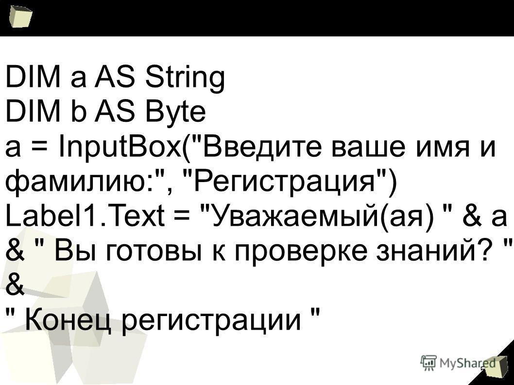 5 DIM a AS String DIM b AS Byte a = InputBox(Введите ваше имя и фамилию:, Регистрация) Label1.Text = Уважаемый(ая)  & a &  Вы готовы к проверке знаний?  &  Конец регистрации