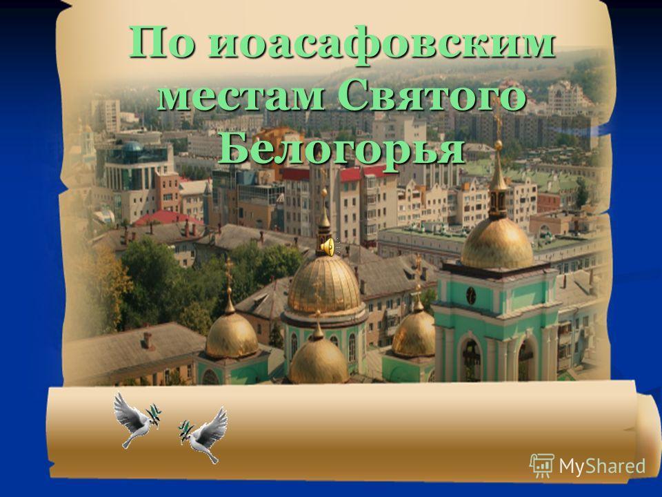 По иоасафовским местам Святого Белогорья