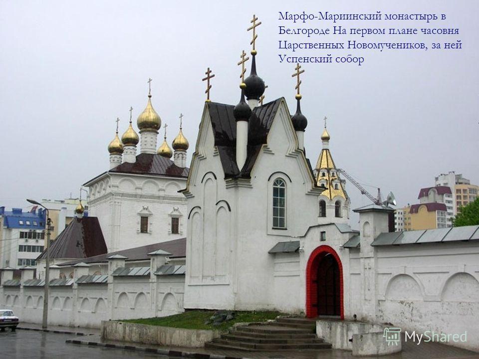 Марфо-Мариинский монастырь в Белгороде На первом плане часовня Царственных Новомучеников, за ней Успенский собор