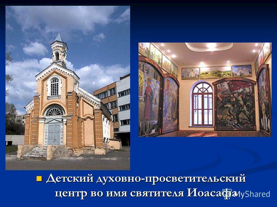 Детский духовно-просветительский центр во имя святителя Иоасафа Детский духовно-просветительский центр во имя святителя Иоасафа