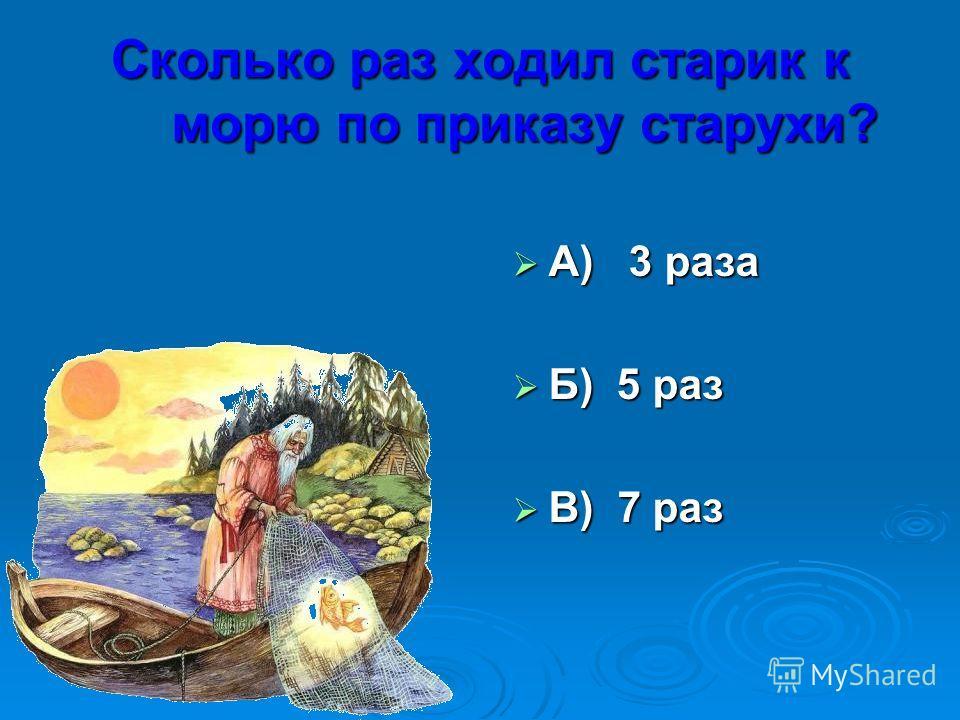 Сколько раз ходил старик к морю по приказу старухи? А) 3 раза А) 3 раза Б) 5 раз Б) 5 раз В) 7 раз В) 7 раз