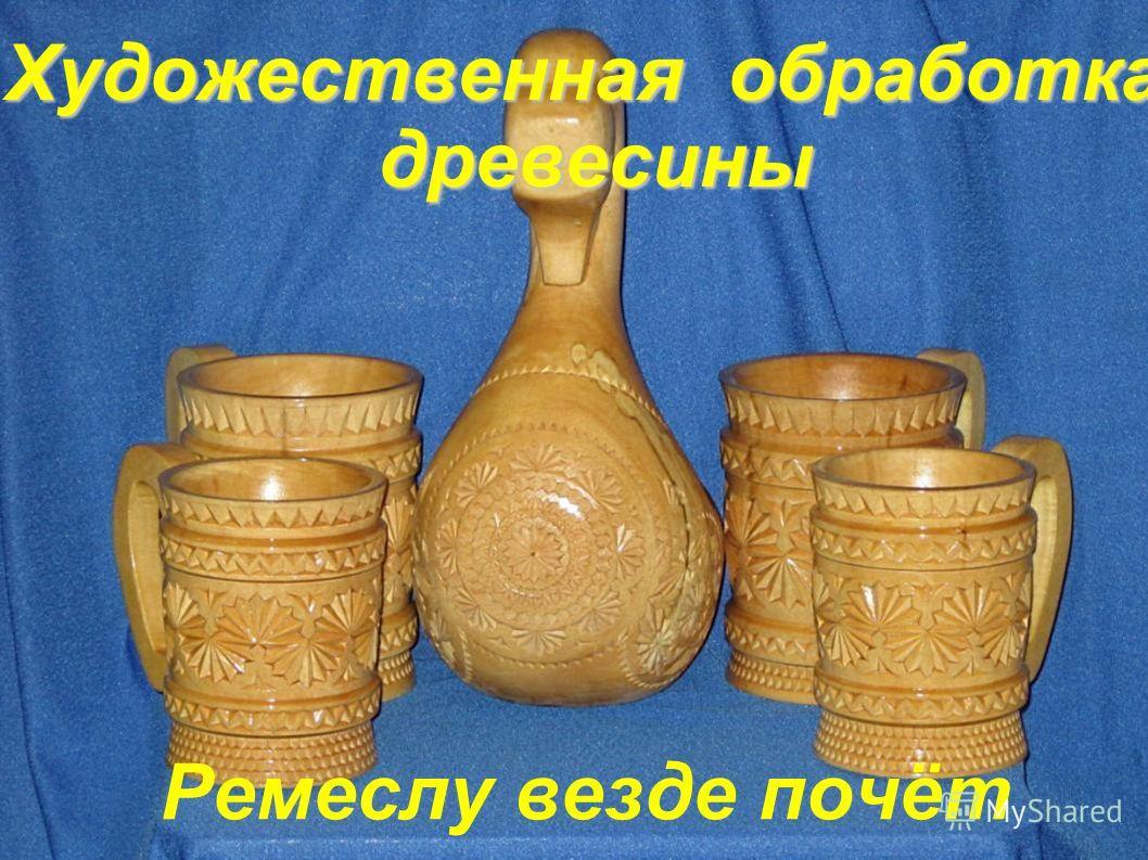 Художественная обработка древесины Художественная обработка древесины Ремеслу везде почёт