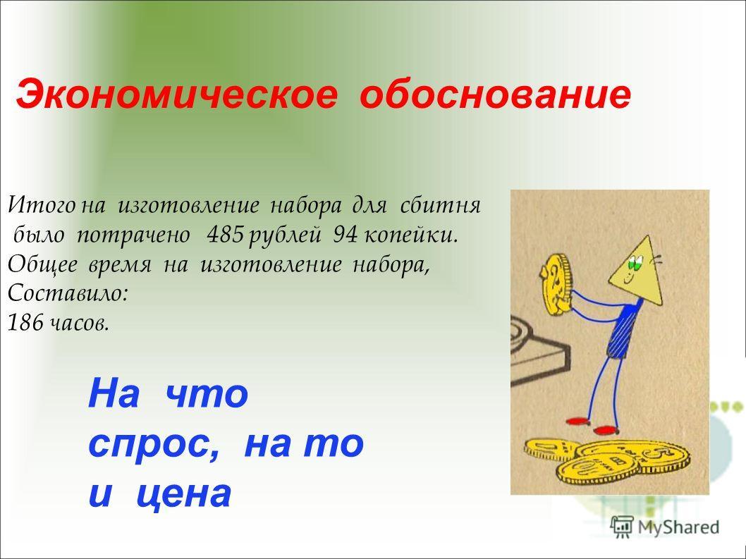 Экономическое обоснование На что спрос, на то и цена Итого на изготовление набора для сбитня было потрачено 485 рублей 94 копейки. Общее время на изготовление набора, Составило: 186 часов.