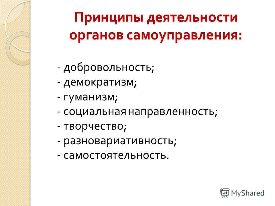 Принципы деятельности органов самоуправления : - добровольность ; - демократизм ; - гуманизм ; - социальная направленность ; - творчество ; - разновариативность ; - самостоятельность.