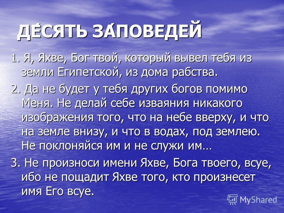 ДЕ́СЯТЬ ЗА́ПОВЕДЕЙ 1. Я, Яхве, Бог твой, который вывел тебя из земли Египетской, из дома рабства. 2. Да не будет у тебя других богов помимо Меня. Не делай себе изваяния никакого изображения того, что на небе вверху, и что на земле внизу, и что в вода