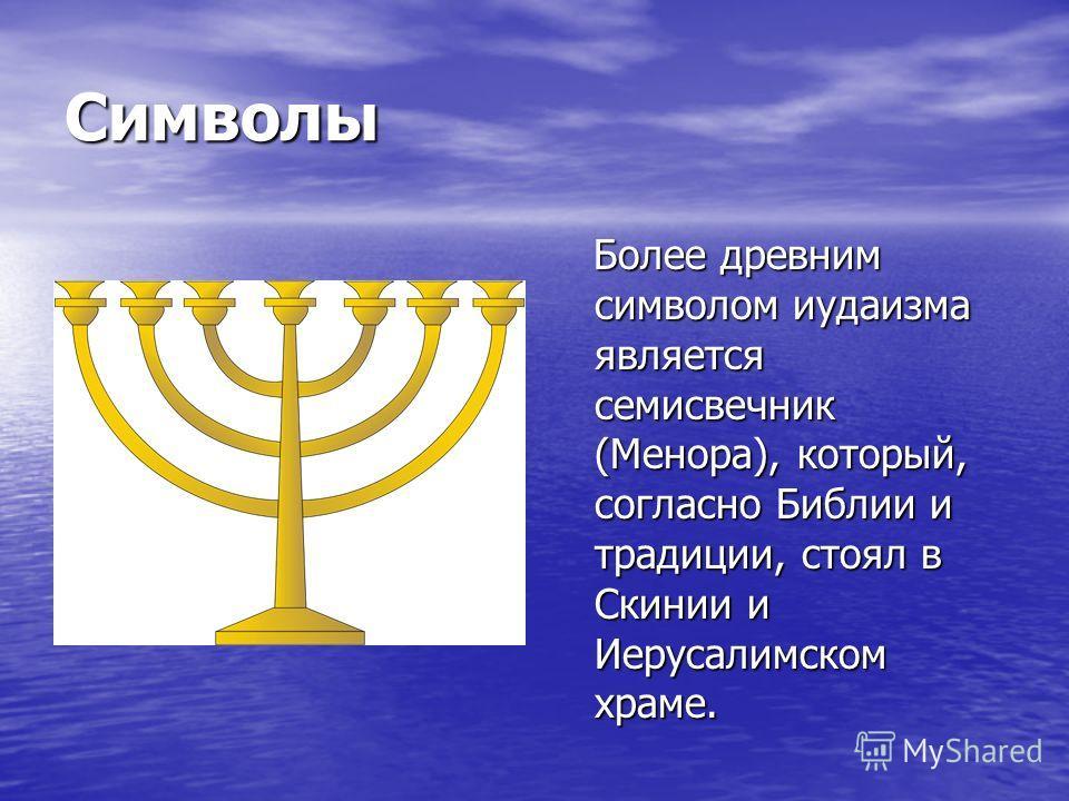 Символы Более древним символом иудаизма является семисвечник (Менора), который, согласно Библии и традиции, стоял в Скинии и Иерусалимском храме. Более древним символом иудаизма является семисвечник (Менора), который, согласно Библии и традиции, стоя