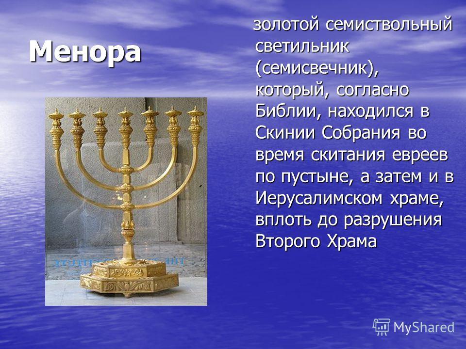 Менора золотой семиствольный светильник (семисвечник), который, согласно Библии, находился в Скинии Собрания во время скитания евреев по пустыне, а затем и в Иерусалимском храме, вплоть до разрушения Второго Храма золотой семиствольный светильник (се