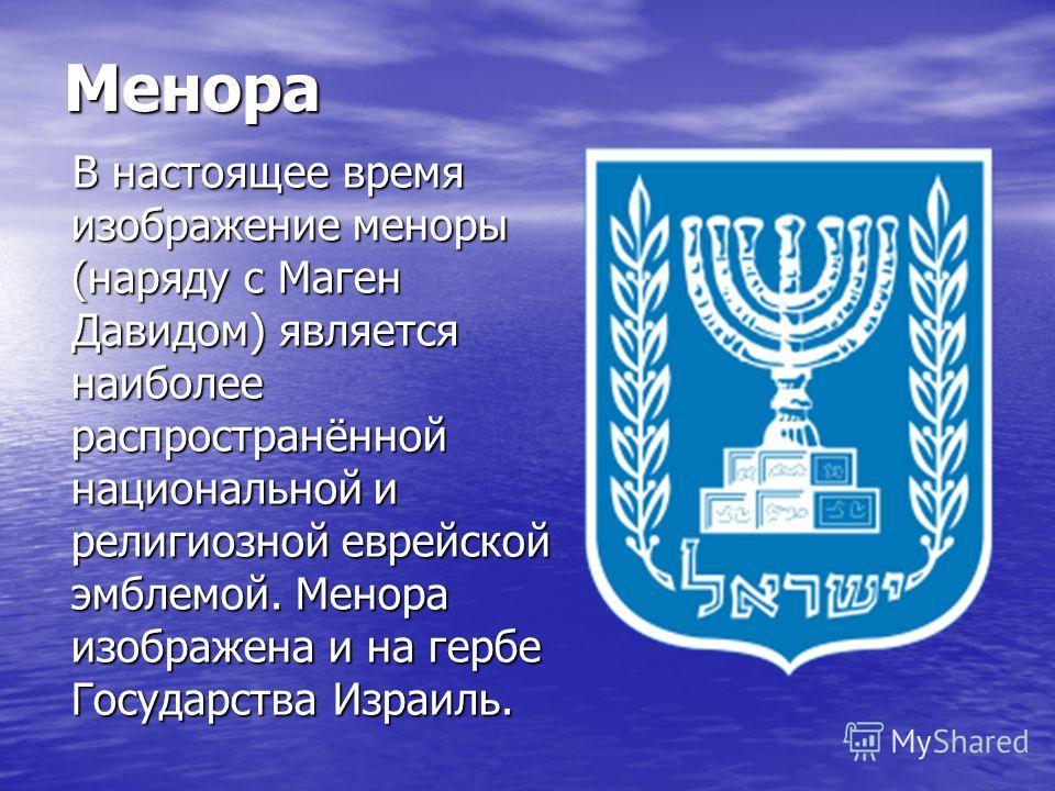 Менора В настоящее время изображение меноры (наряду с Маген Давидом) является наиболее распространённой национальной и религиозной еврейской эмблемой. Менора изображена и на гербе Государства Израиль. В настоящее время изображение меноры (наряду с Ма