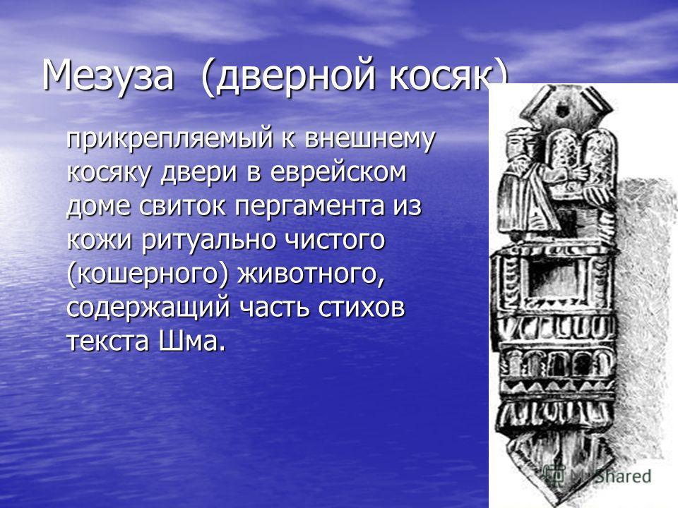 Мезуза (дверной косяк) прикрепляемый к внешнему косяку двери в еврейском доме свиток пергамента из кожи ритуально чистого (кошерного) животного, содержащий часть стихов текста Шма. прикрепляемый к внешнему косяку двери в еврейском доме свиток пергаме