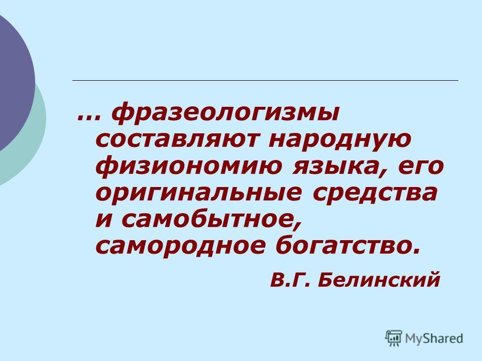 … фразеологизмы составляют народную физиономию языка, его оригинальные средства и самобытное, самородное богатство. В.Г. Белинский