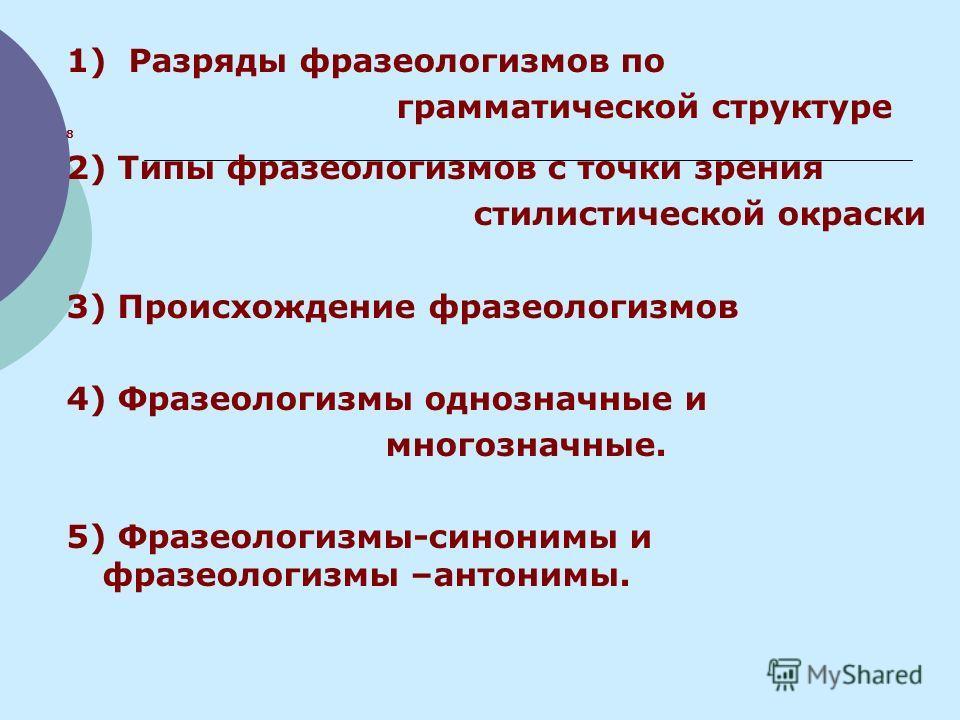 1) Разряды фразеологизмов по грамматической структуре 8 2) Типы фразеологизмов с точки зрения стилистической окраски 3) Происхождение фразеологизмов 4) Фразеологизмы однозначные и многозначные. 5) Фразеологизмы-синонимы и фразеологизмы –антонимы.