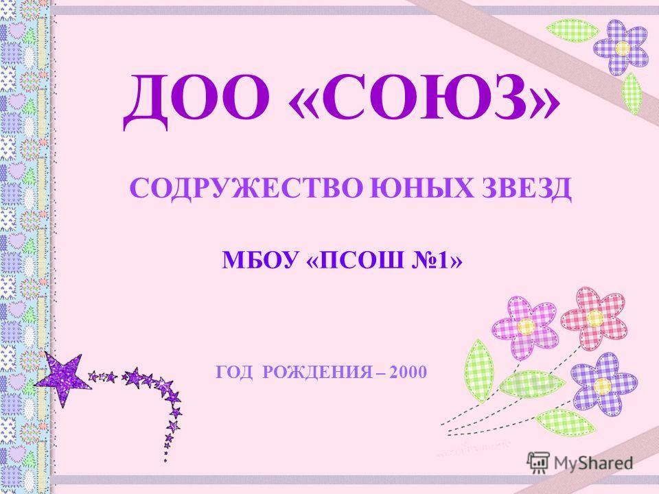 ДОО «СОЮЗ» СОДРУЖЕСТВО ЮНЫХ ЗВЕЗД МБОУ «ПСОШ 1» ГОД РОЖДЕНИЯ – 2000