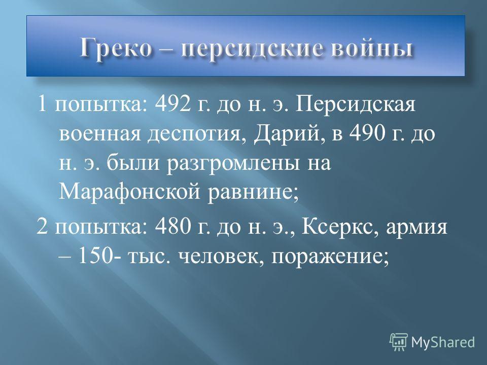 1 попытка : 492 г. до н. э. Персидская военная деспотия, Дарий, в 490 г. до н. э. были разгромлены на Марафонской равнине ; 2 попытка : 480 г. до н. э., Ксеркс, армия – 150- тыс. человек, поражение ;