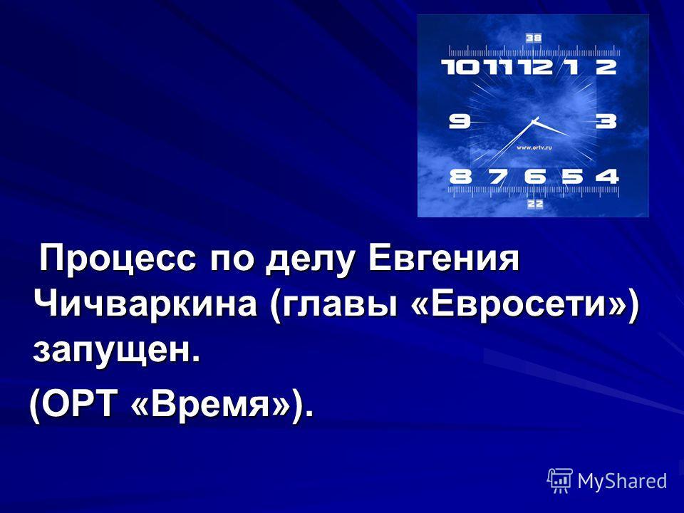 Процесс по делу Евгения Чичваркина (главы «Евросети») запущен. Процесс по делу Евгения Чичваркина (главы «Евросети») запущен. (ОРТ «Время»). (ОРТ «Время»).
