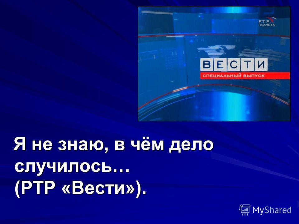 Я не знаю, в чём дело случилось… (РТР «Вести»). Я не знаю, в чём дело случилось… (РТР «Вести»).