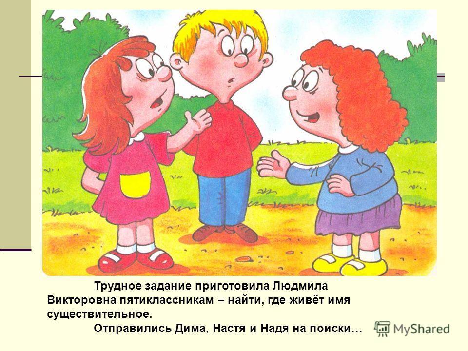 Трудное задание приготовила Людмила Викторовна пятиклассникам – найти, где живёт имя существительное. Отправились Дима, Настя и Надя на поиски…
