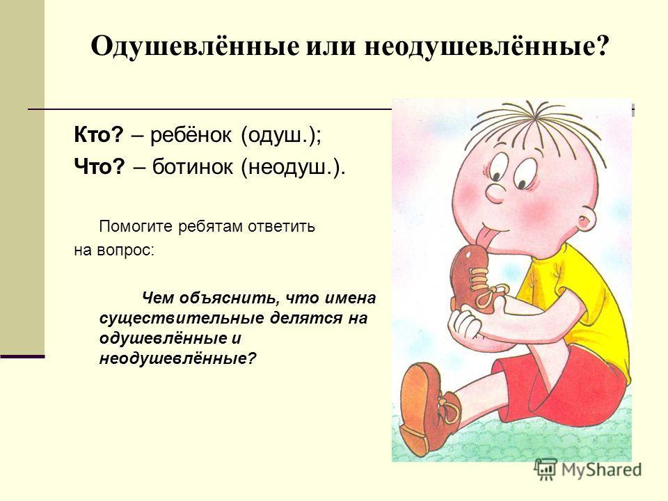 Одушевлённые или неодушевлённые? Кто? – ребёнок (одуш.); Что? – ботинок (неодуш.). Помогите ребятам ответить на вопрос: Чем объяснить, что имена существительные делятся на одушевлённые и неодушевлённые?