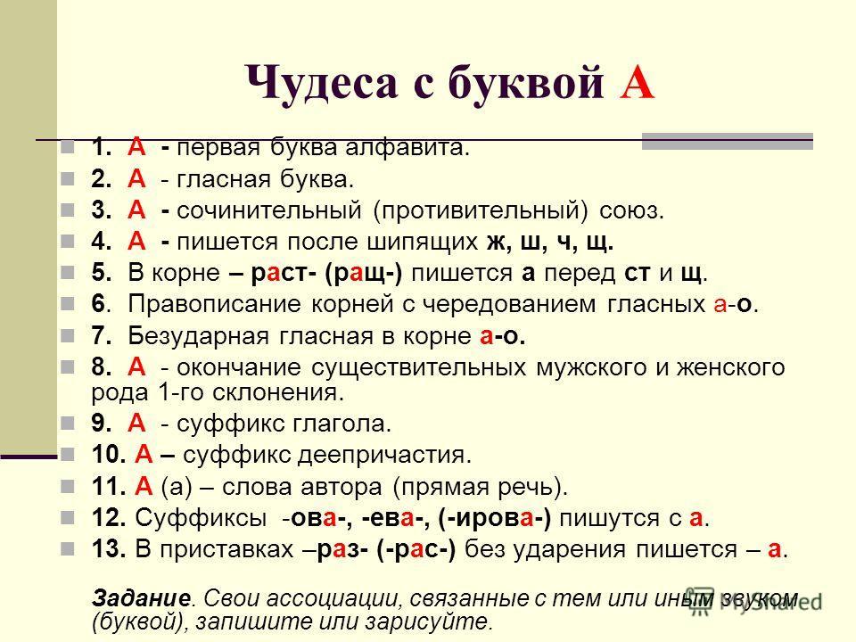 Чудеса с буквой А 1. А - первая буква алфавита. 2. А - гласная буква. 3. А - сочинительный (противительный) союз. 4. А - пишется после шипящих ж, ш, ч, щ. 5. В корне – раст- (ращ-) пишется а перед ст и щ. 6. Правописание корней с чередованием гласных