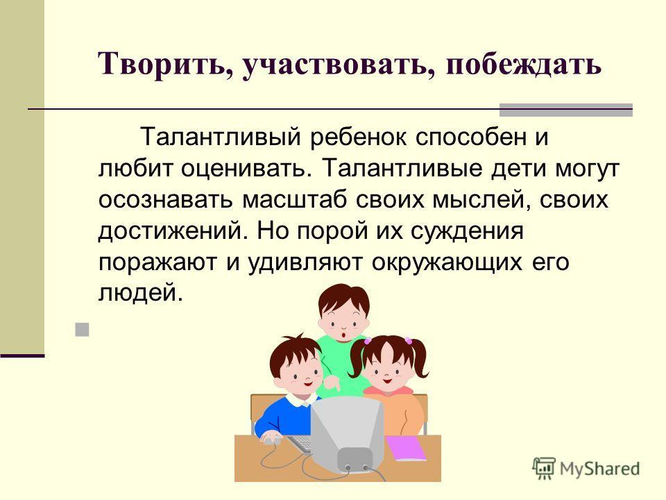 Творить, участвовать, побеждать Талантливый ребенок способен и любит оценивать. Талантливые дети могут осознавать масштаб своих мыслей, своих достижений. Но порой их суждения поражают и удивляют окружающих его людей.