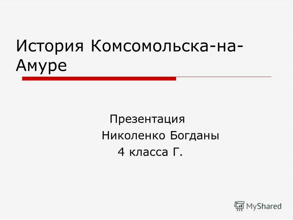 История Комсомольска-на- Амуре Презентация Николенко Богданы 4 класса Г.