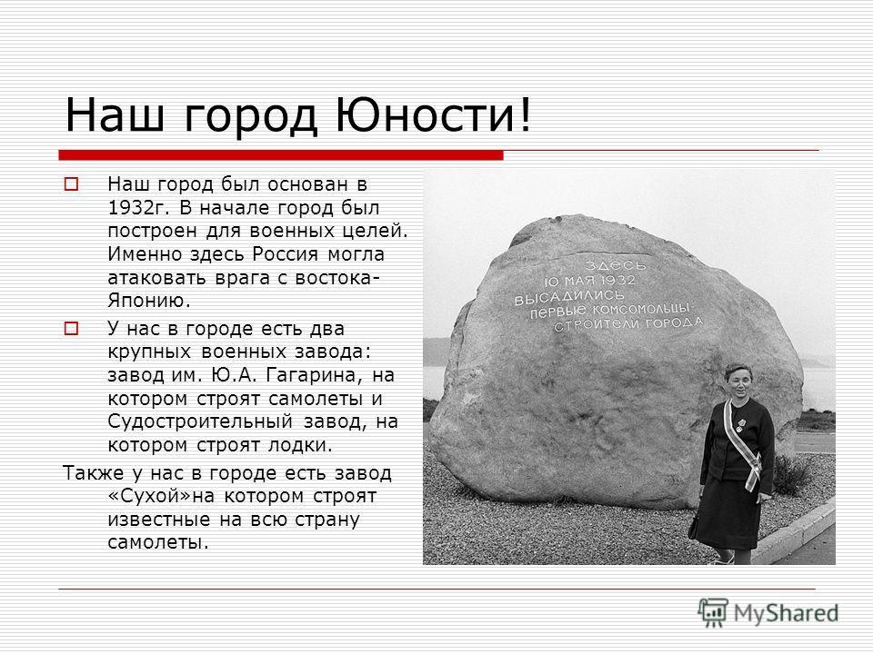 Наш город Юности! Наш город был основан в 1932г. В начале город был построен для военных целей. Именно здесь Россия могла атаковать врага с востока- Японию. У нас в городе есть два крупных военных завода: завод им. Ю.А. Гагарина, на котором строят са