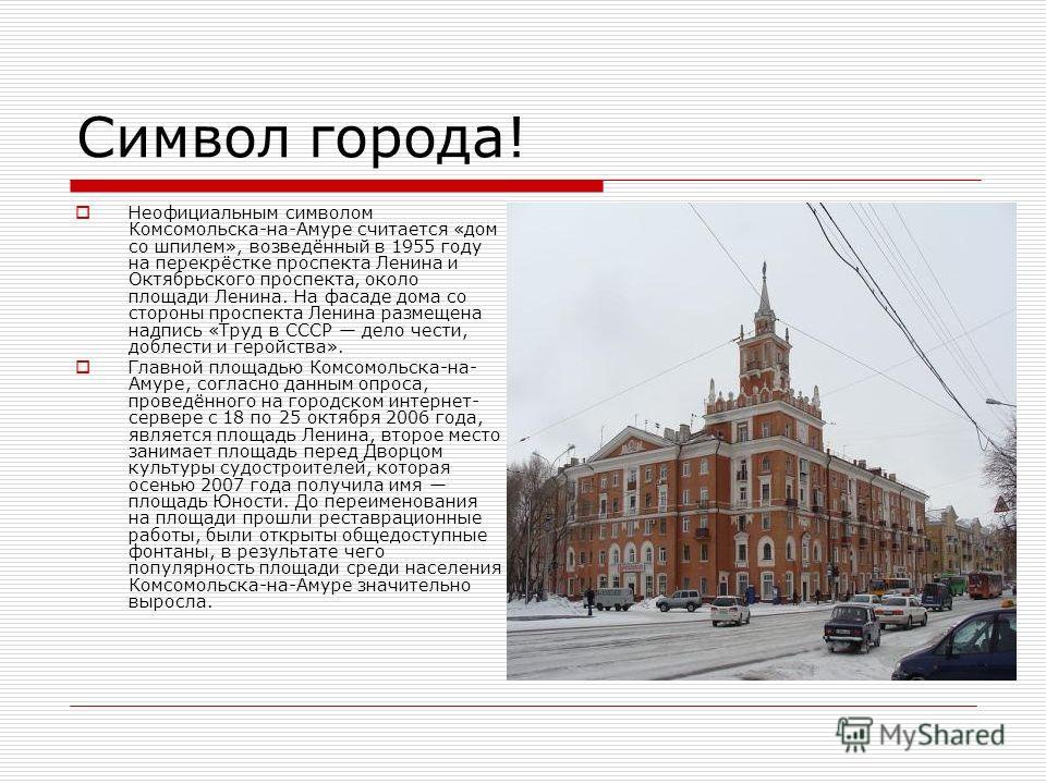 Символ города! Неофициальным символом Комсомольска-на-Амуре считается «дом со шпилем», возведённый в 1955 году на перекрёстке проспекта Ленина и Октябрьского проспекта, около площади Ленина. На фасаде дома со стороны проспекта Ленина размещена надпис